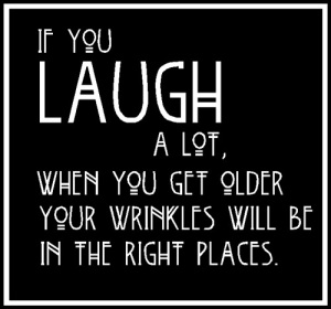 if-you-laugh-a-lotwhen-you-get-older-your-wrinkles-will-be-in-the-right-places-laughter-quote